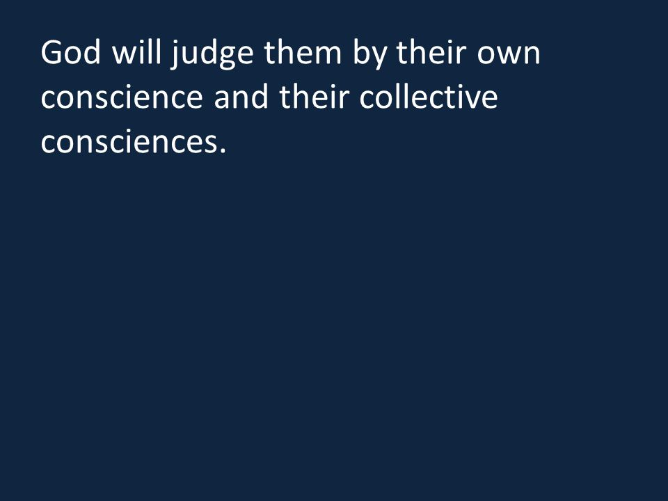 God will judge them by their own conscience and their collective consciences.