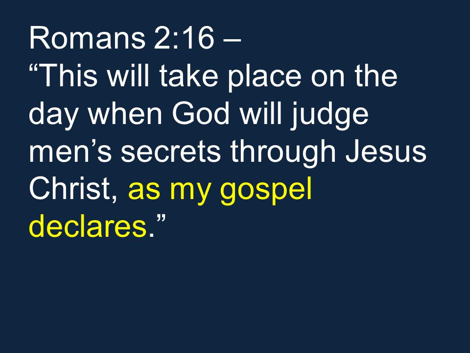 Romans 2:16 – This will take place on the day when God will judge mens secrets through Jesus Christ, as my gospel declares.