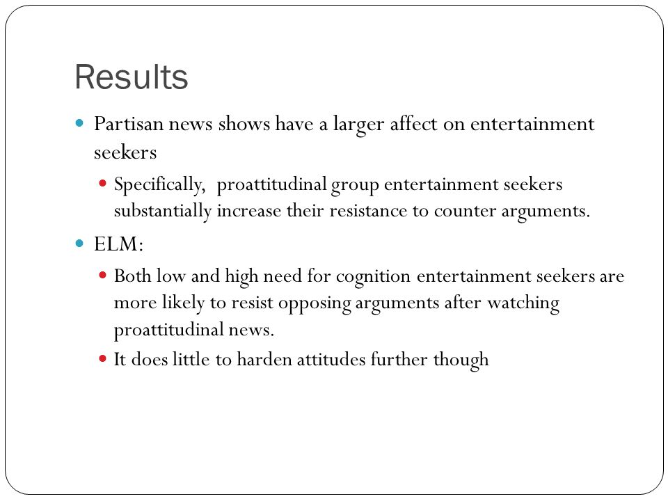 Results Partisan news shows have a larger affect on entertainment seekers Specifically, proattitudinal group entertainment seekers substantially increase their resistance to counter arguments.