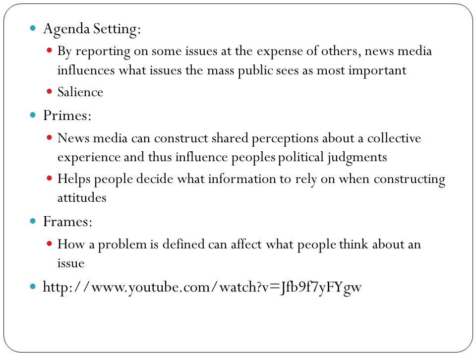 Agenda Setting: By reporting on some issues at the expense of others, news media influences what issues the mass public sees as most important Salience Primes: News media can construct shared perceptions about a collective experience and thus influence peoples political judgments Helps people decide what information to rely on when constructing attitudes Frames: How a problem is defined can affect what people think about an issue http://www.youtube.com/watch v=Jfb9f7yFYgw