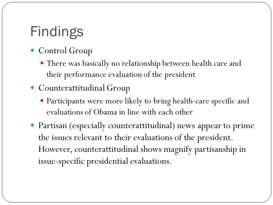 Findings Control Group There was basically no relationship between health care and their performance evaluation of the president Counterattitudinal Group Participants were more likely to bring health-care specific and evaluations of Obama in line with each other Partisan (especially counterattitudinal) news appear to prime the issues relevant to their evaluations of the president.
