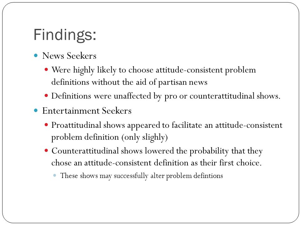 Findings: News Seekers Were highly likely to choose attitude-consistent problem definitions without the aid of partisan news Definitions were unaffected by pro or counterattitudinal shows.