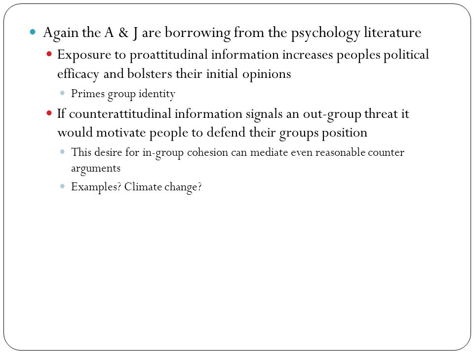 Again the A & J are borrowing from the psychology literature Exposure to proattitudinal information increases peoples political efficacy and bolsters their initial opinions Primes group identity If counterattitudinal information signals an out-group threat it would motivate people to defend their groups position This desire for in-group cohesion can mediate even reasonable counter arguments Examples.