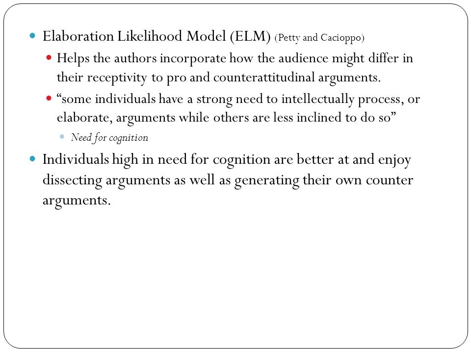 Elaboration Likelihood Model (ELM) (Petty and Cacioppo) Helps the authors incorporate how the audience might differ in their receptivity to pro and counterattitudinal arguments.