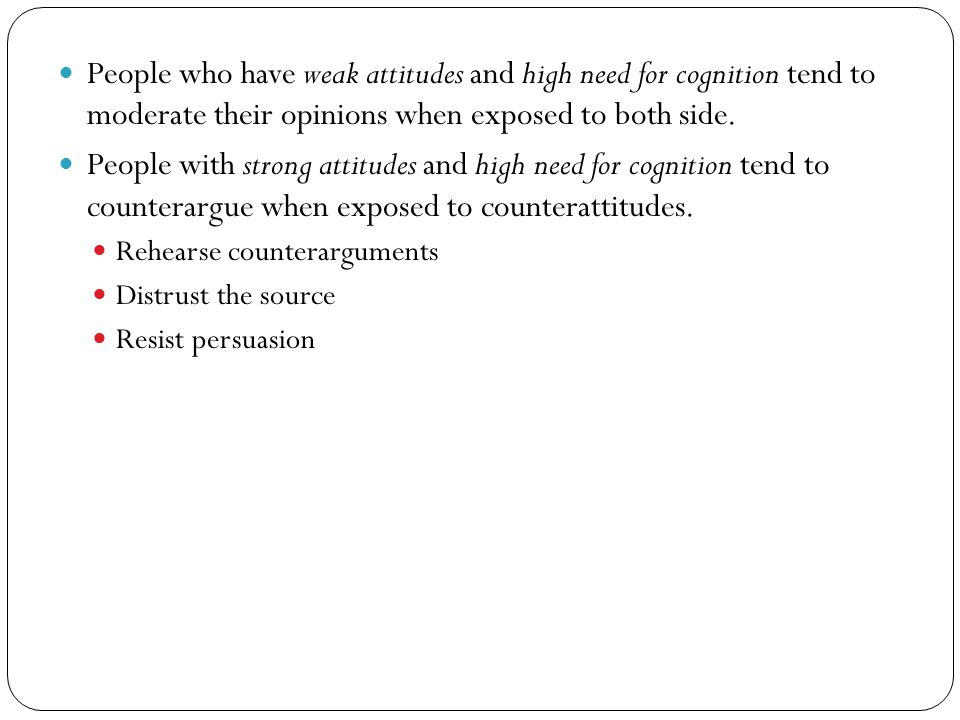 People who have weak attitudes and high need for cognition tend to moderate their opinions when exposed to both side.