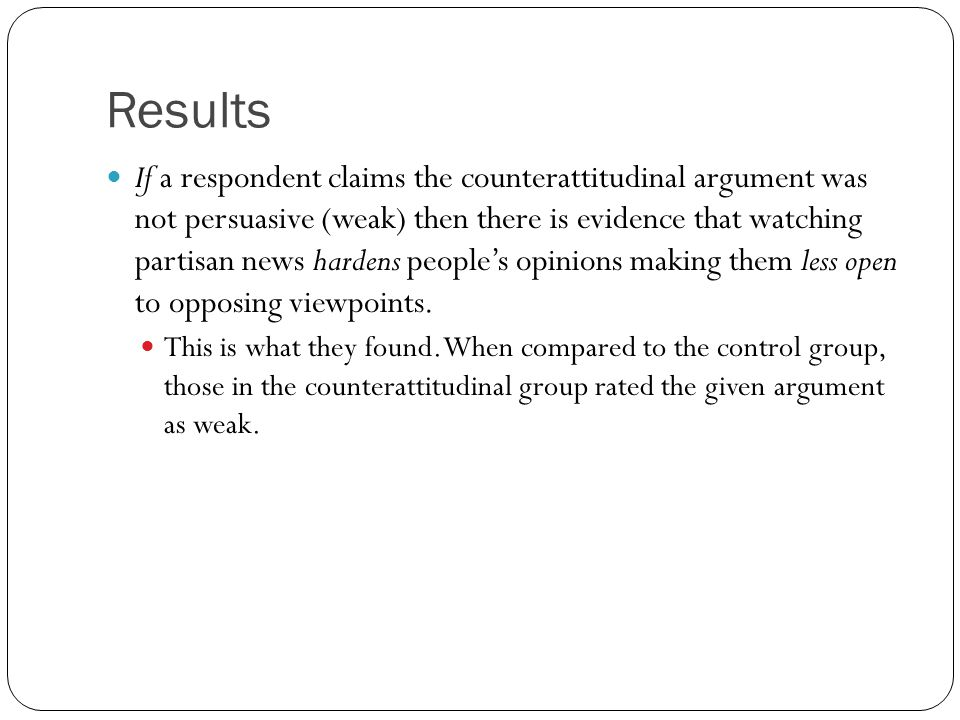 Results If a respondent claims the counterattitudinal argument was not persuasive (weak) then there is evidence that watching partisan news hardens peoples opinions making them less open to opposing viewpoints.