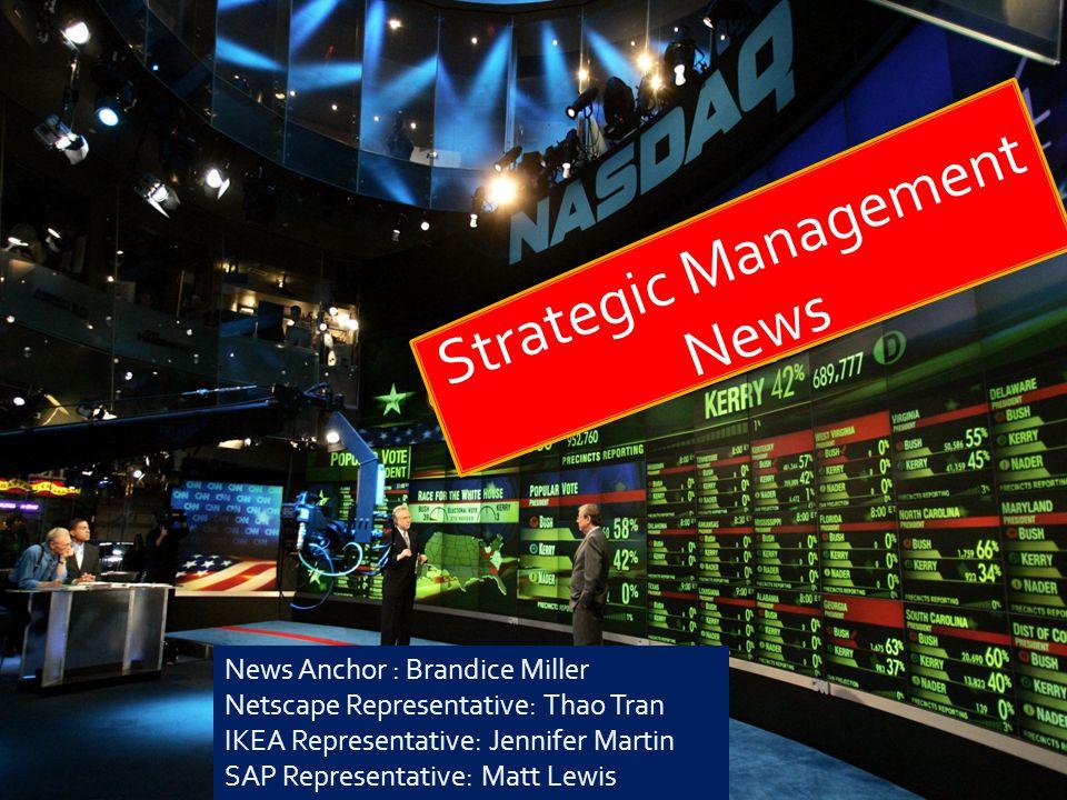 Strategic Management News News Anchor : Brandice Miller Netscape Representative: Thao Tran IKEA Representative: Jennifer Martin SAP Representative: Ma