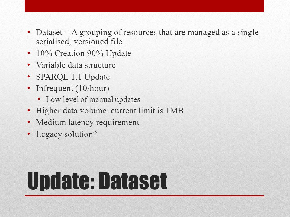 Update: Dataset Dataset = A grouping of resources that are managed as a single serialised, versioned file 10% Creation 90% Update Variable data structure SPARQL 1.1 Update Infrequent (10/hour) Low level of manual updates Higher data volume: current limit is 1MB Medium latency requirement Legacy solution