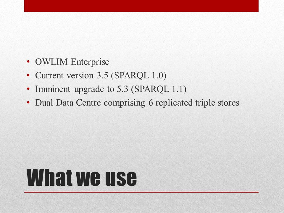 What we use OWLIM Enterprise Current version 3.5 (SPARQL 1.0) Imminent upgrade to 5.3 (SPARQL 1.1) Dual Data Centre comprising 6 replicated triple stores