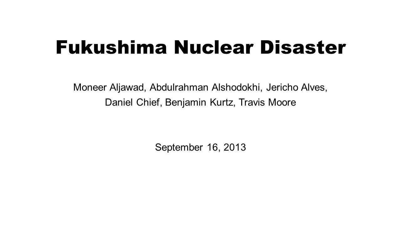 Fukushima Nuclear Disaster Moneer Aljawad, Abdulrahman Alshodokhi, Jericho Alves, Daniel Chief, Benjamin Kurtz, Travis Moore September 16, 2013