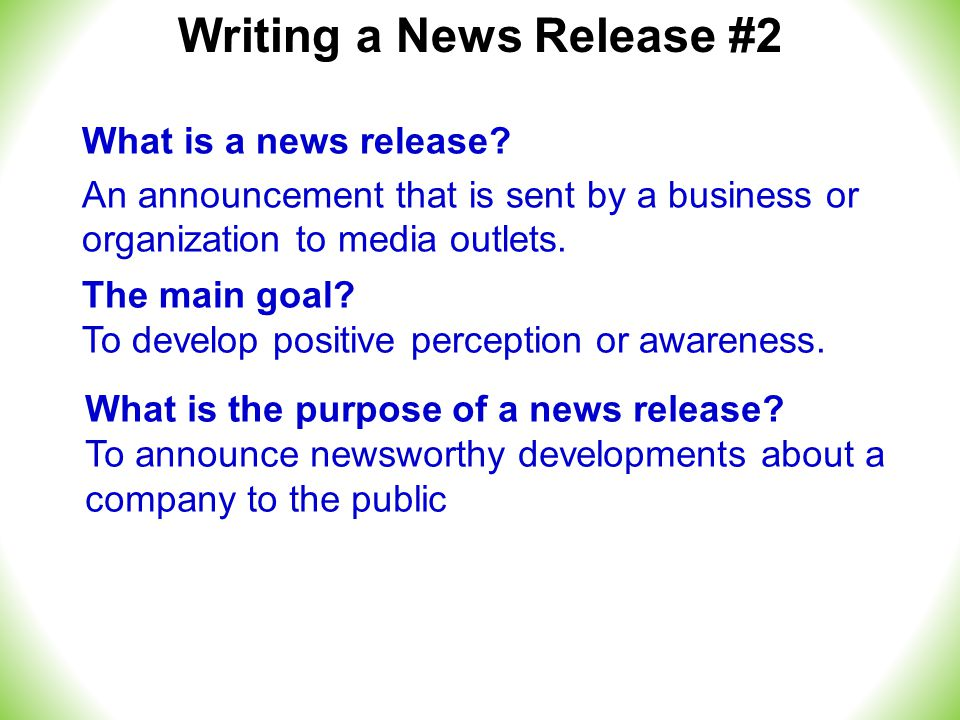 Writing a News Release #2 What is the purpose of a news release.