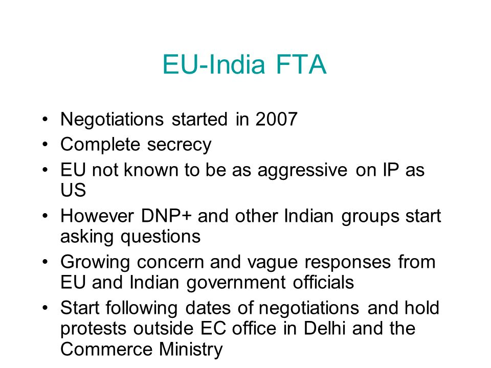 EU-India FTA Negotiations started in 2007 Complete secrecy EU not known to be as aggressive on IP as US However DNP+ and other Indian groups start ask