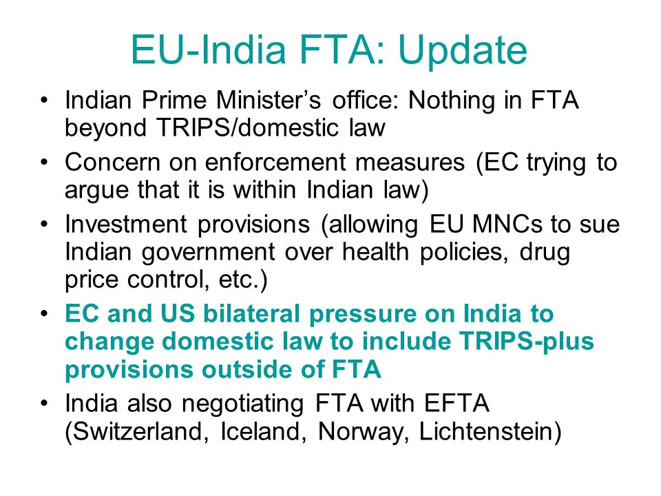 EU-India FTA: Update Indian Prime Ministers office: Nothing in FTA beyond TRIPS/domestic law Concern on enforcement measures (EC trying to argue that it is within Indian law) Investment provisions (allowing EU MNCs to sue Indian government over health policies, drug price control, etc.) EC and US bilateral pressure on India to change domestic law to include TRIPS-plus provisions outside of FTA India also negotiating FTA with EFTA (Switzerland, Iceland, Norway, Lichtenstein)