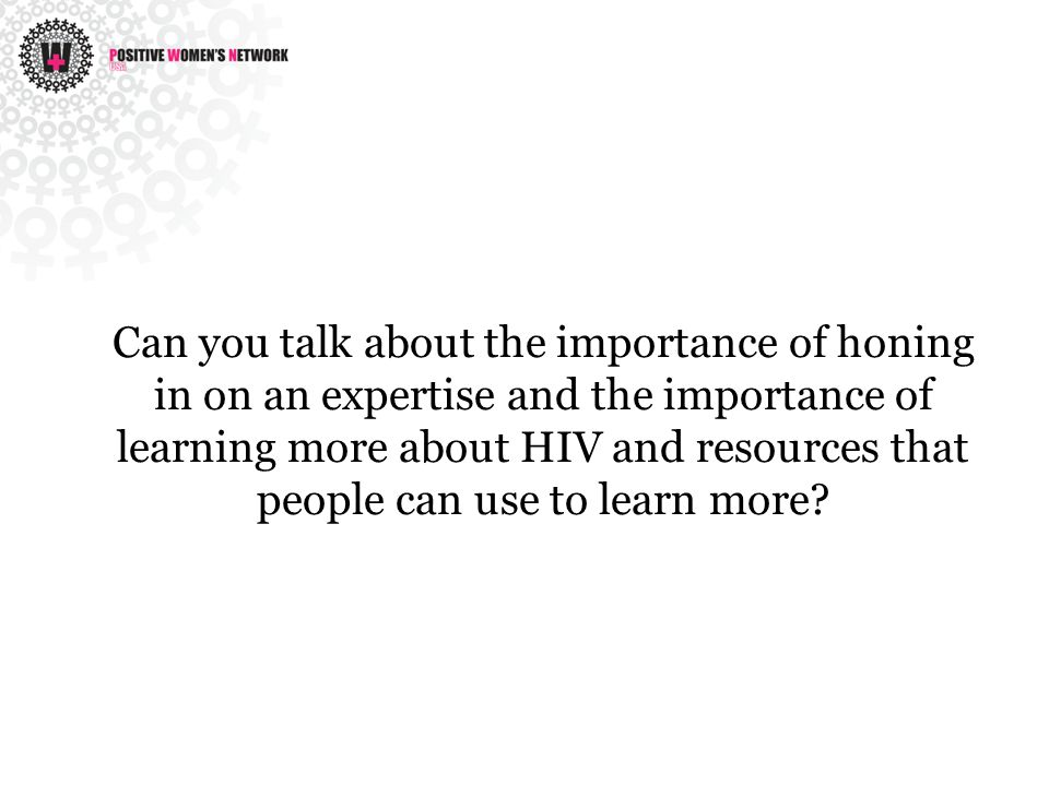 Can you talk about the importance of honing in on an expertise and the importance of learning more about HIV and resources that people can use to learn more