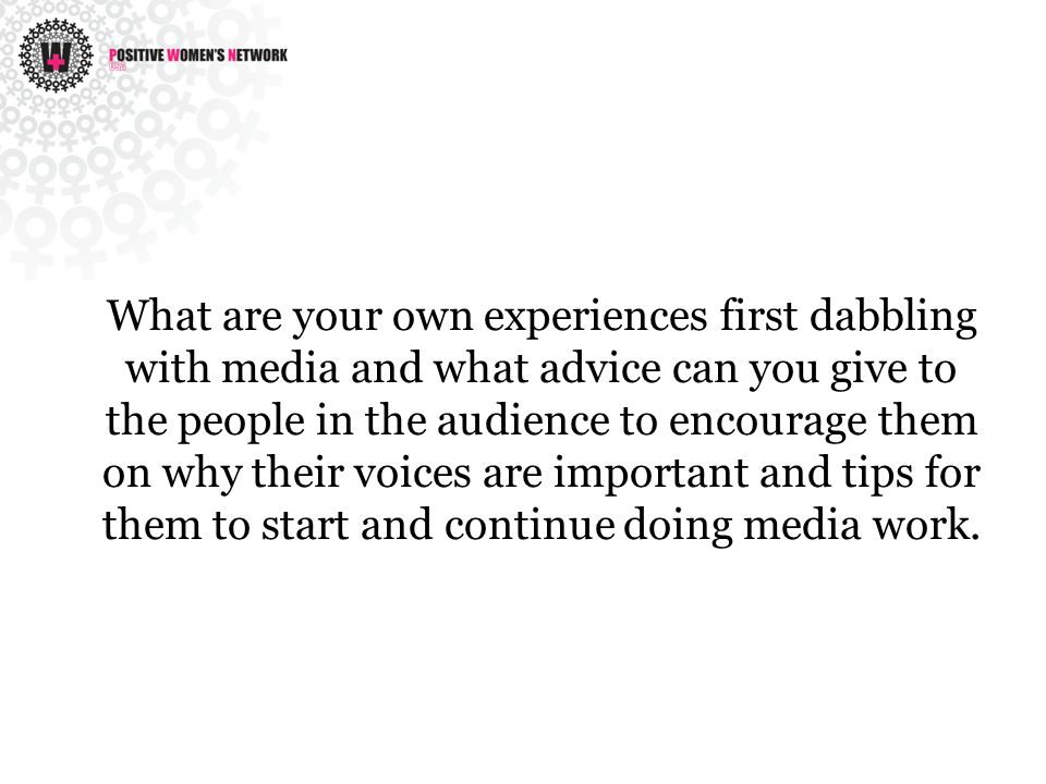 What are your own experiences first dabbling with media and what advice can you give to the people in the audience to encourage them on why their voic