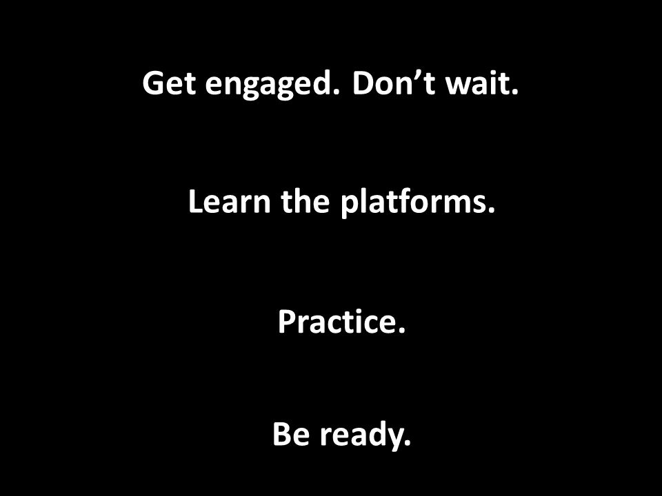 Get engaged. Dont wait. Learn the platforms. Practice. Be ready.