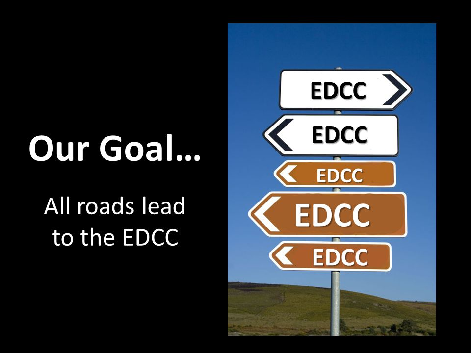 EDCC EDCC EDCC EDCC EDCC Our Goal… All roads lead to the EDCC