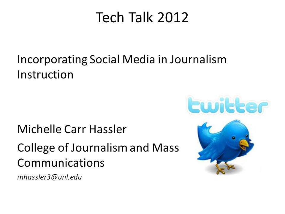Tech Talk 2012 Incorporating Social Media in Journalism Instruction Michelle Carr Hassler College of Journalism and Mass Communications mhassler3@unl.