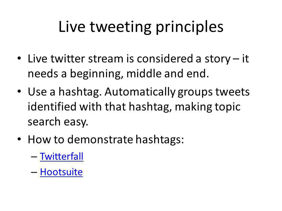 Live tweeting principles Live twitter stream is considered a story – it needs a beginning, middle and end. Use a hashtag. Automatically groups tweets
