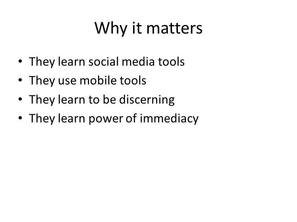 Why it matters They learn social media tools They use mobile tools They learn to be discerning They learn power of immediacy