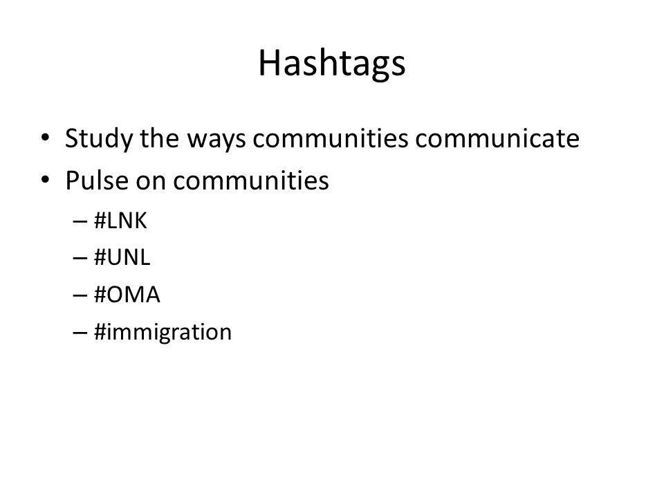 Hashtags Study the ways communities communicate Pulse on communities – #LNK – #UNL – #OMA – #immigration
