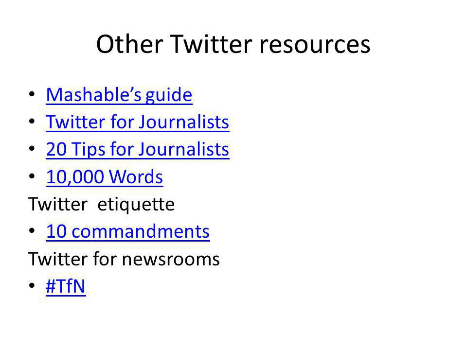 Other Twitter resources Mashables guide Twitter for Journalists 20 Tips for Journalists 10,000 Words Twitter etiquette 10 commandments Twitter for new