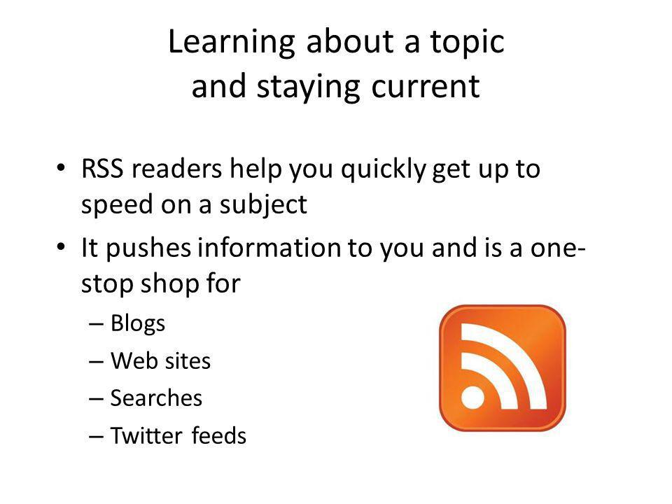Learning about a topic and staying current RSS readers help you quickly get up to speed on a subject It pushes information to you and is a one- stop s