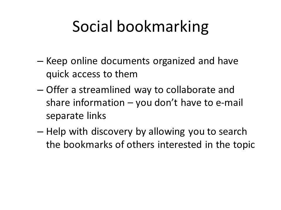 Social bookmarking – Keep online documents organized and have quick access to them – Offer a streamlined way to collaborate and share information – you dont have to e-mail separate links – Help with discovery by allowing you to search the bookmarks of others interested in the topic