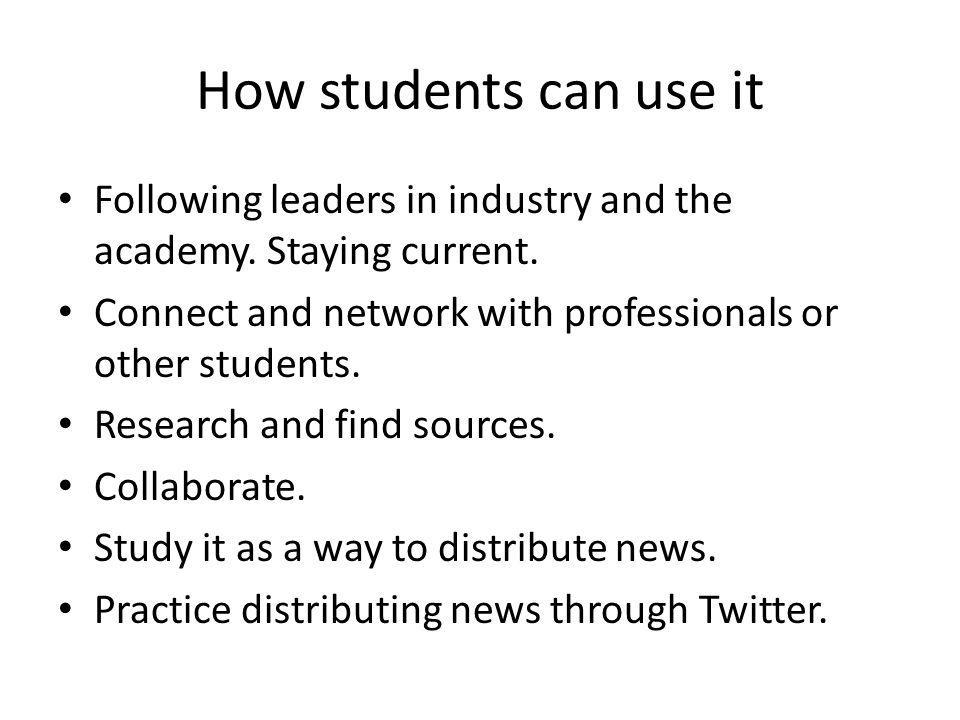 How students can use it Following leaders in industry and the academy. Staying current. Connect and network with professionals or other students. Rese