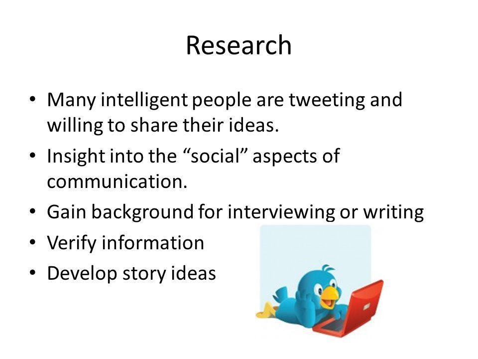 Research Many intelligent people are tweeting and willing to share their ideas.