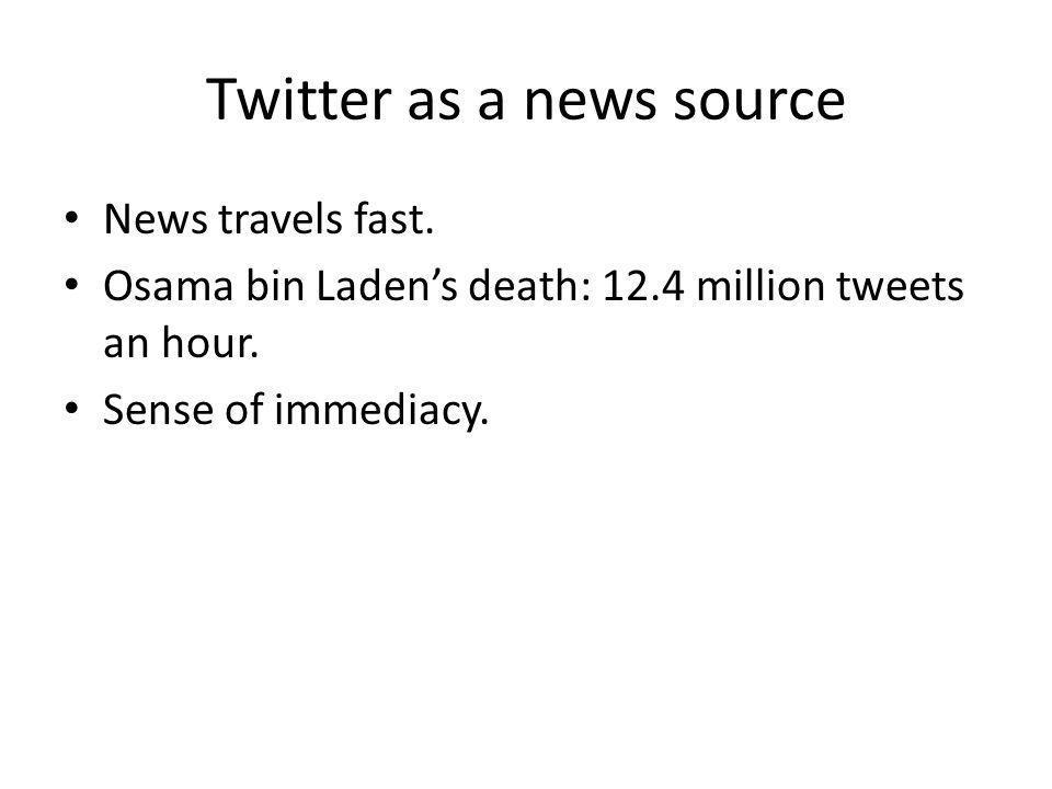 Twitter as a news source News travels fast. Osama bin Ladens death: 12.4 million tweets an hour. Sense of immediacy.