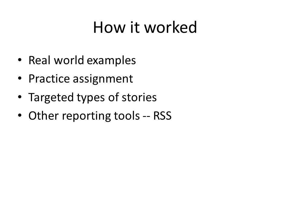 How it worked Real world examples Practice assignment Targeted types of stories Other reporting tools -- RSS