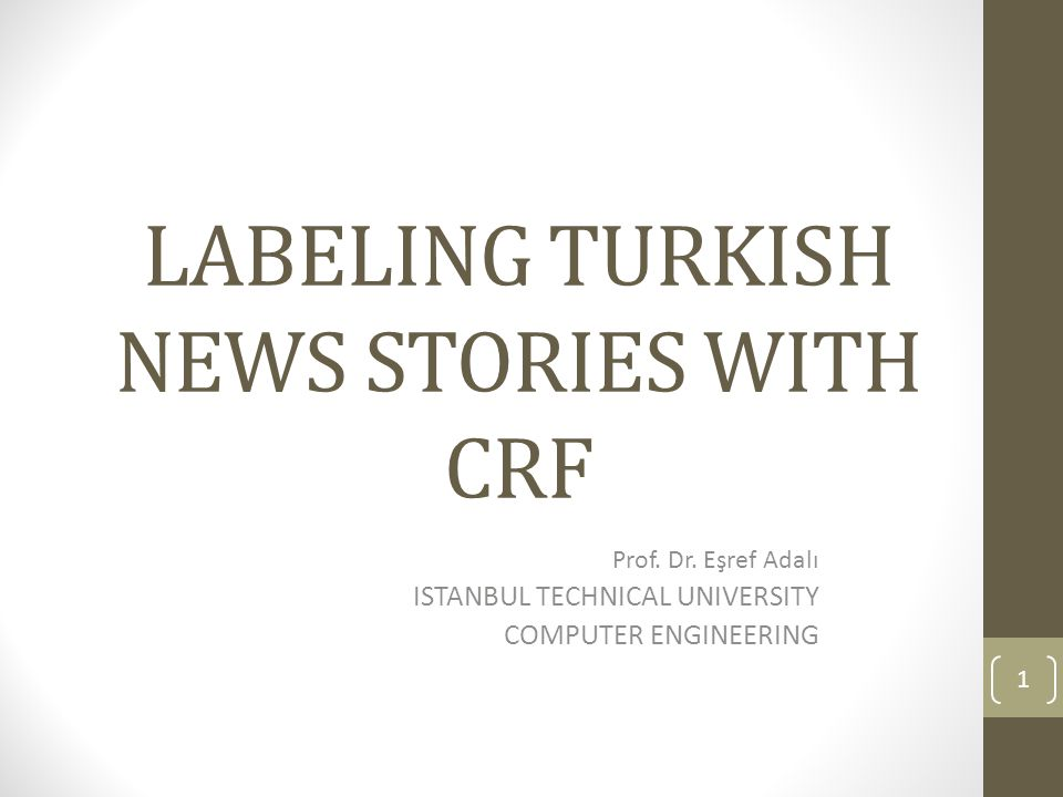 LABELING TURKISH NEWS STORIES WITH CRF Prof. Dr. Eşref Adalı ISTANBUL TECHNICAL UNIVERSITY COMPUTER ENGINEERING 1