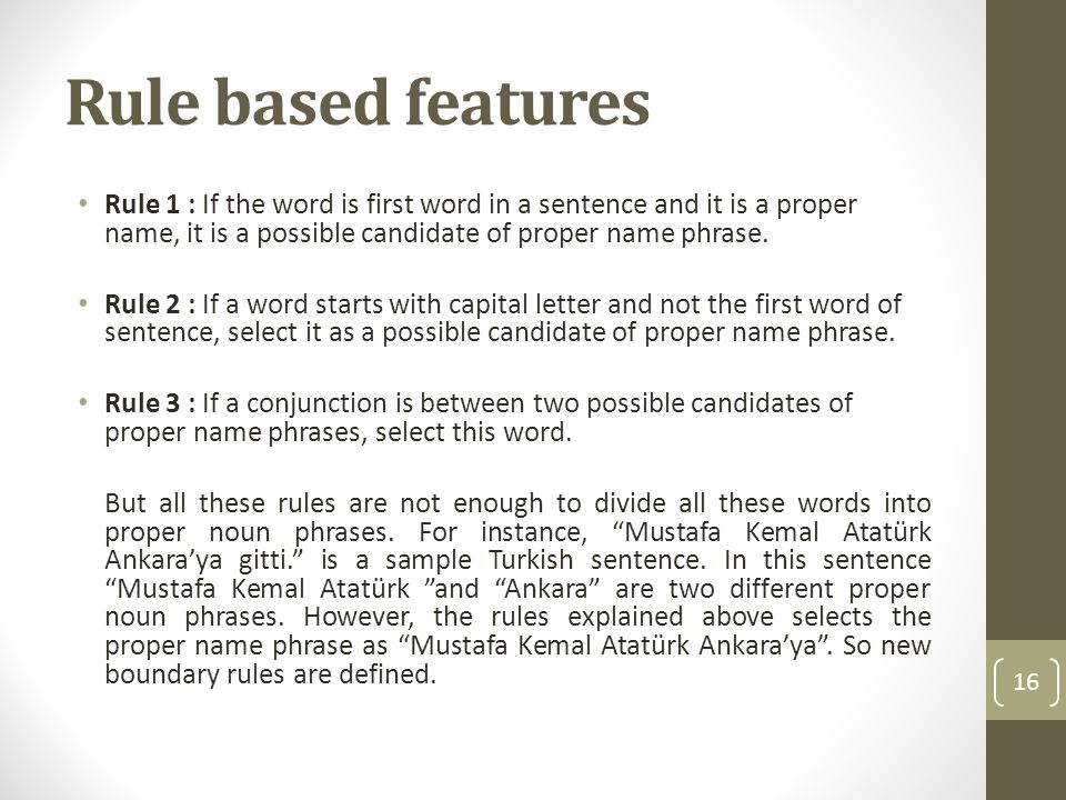 Rule based features Rule 1 : If the word is first word in a sentence and it is a proper name, it is a possible candidate of proper name phrase. Rule 2