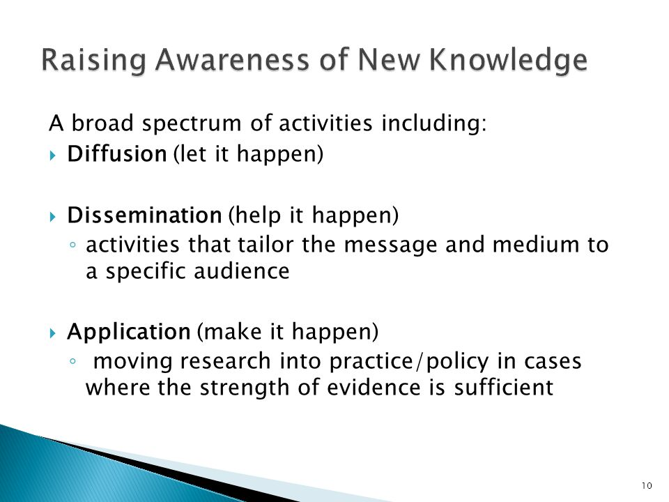 A broad spectrum of activities including: Diffusion (let it happen) Dissemination (help it happen) activities that tailor the message and medium to a specific audience Application (make it happen) moving research into practice/policy in cases where the strength of evidence is sufficient 10