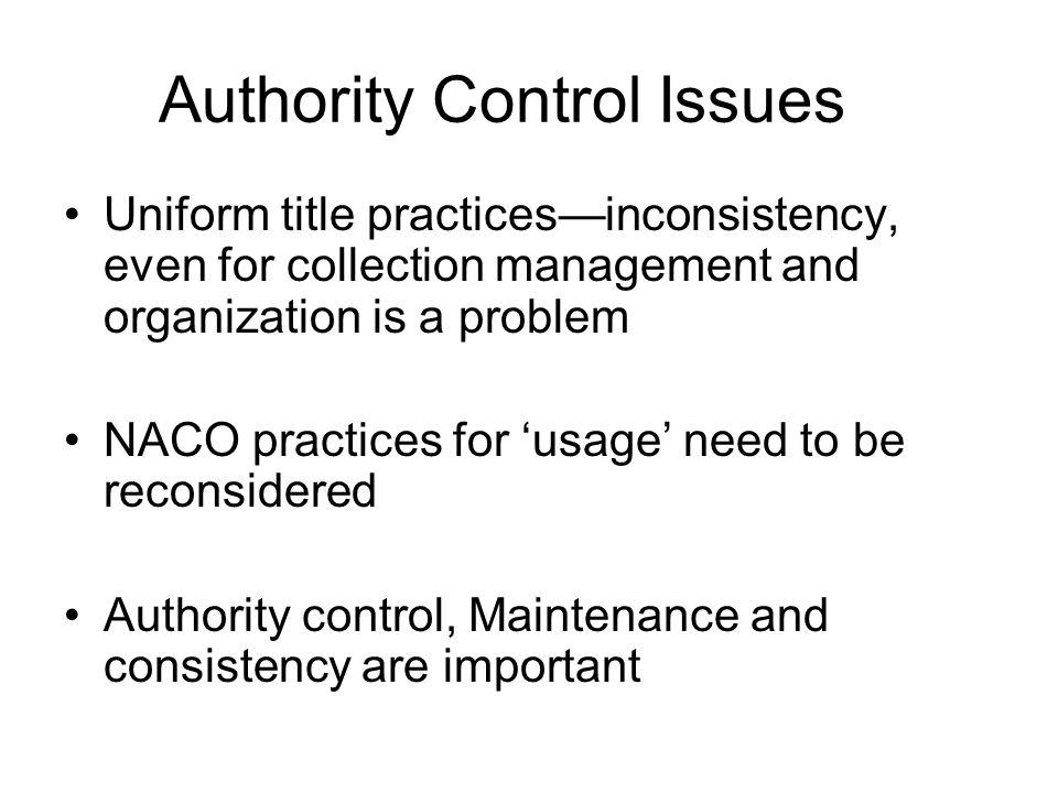 Authority Control Issues Uniform title practicesinconsistency, even for collection management and organization is a problem NACO practices for usage need to be reconsidered Authority control, Maintenance and consistency are important
