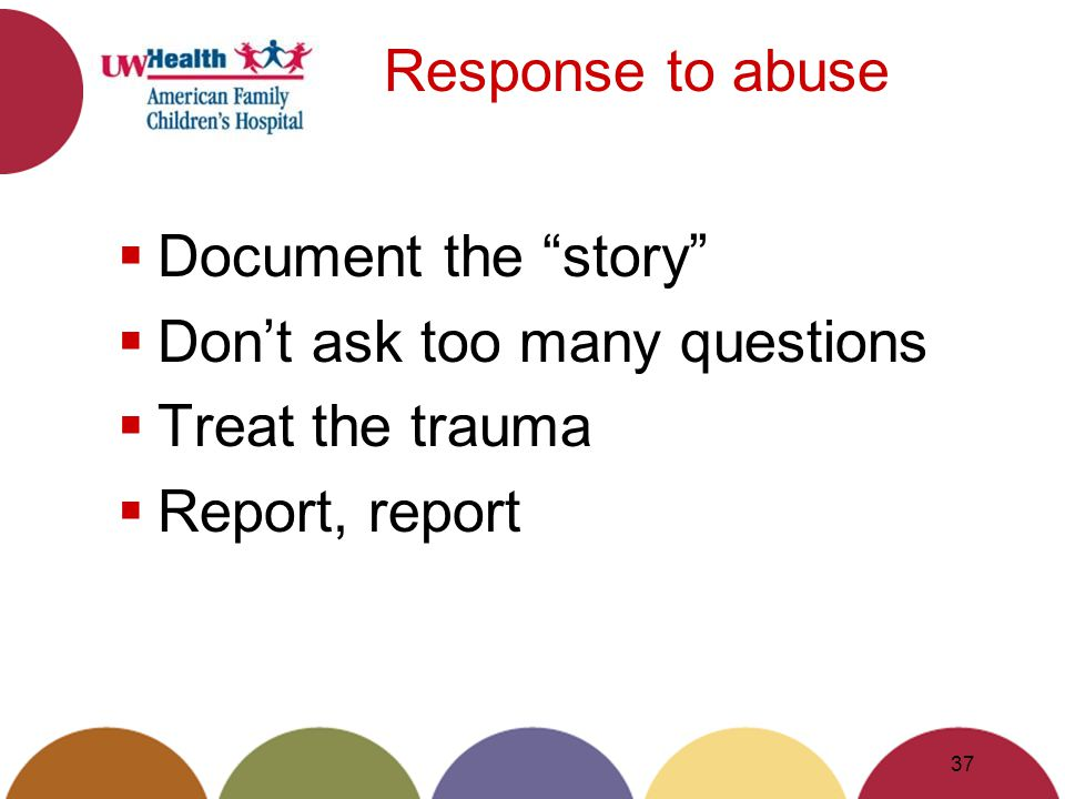 Response to abuse Document the story Dont ask too many questions Treat the trauma Report, report 37