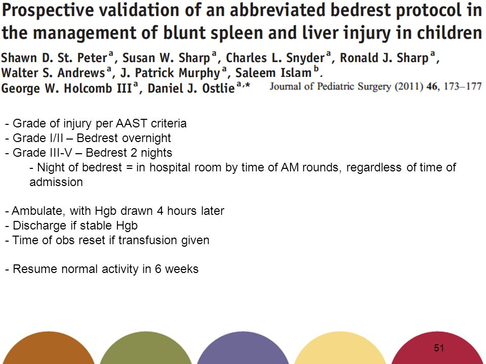 51 - Grade of injury per AAST criteria - Grade I/II – Bedrest overnight - Grade III-V – Bedrest 2 nights - Night of bedrest = in hospital room by time of AM rounds, regardless of time of admission - Ambulate, with Hgb drawn 4 hours later - Discharge if stable Hgb - Time of obs reset if transfusion given - Resume normal activity in 6 weeks