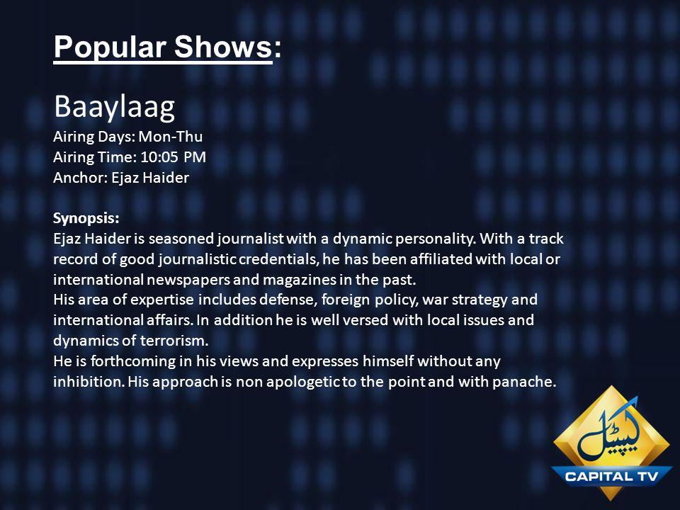 Popular Shows: Baaylaag Airing Days: Mon-Thu Airing Time: 10:05 PM Anchor: Ejaz Haider Synopsis: Ejaz Haider is seasoned journalist with a dynamic per