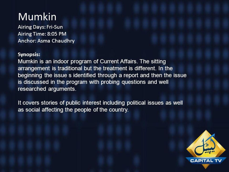 Mumkin Airing Days: Fri-Sun Airing Time: 8:05 PM Anchor: Asma Chaudhry Synopsis: Mumkin is an indoor program of Current Affairs. The sitting arrangeme