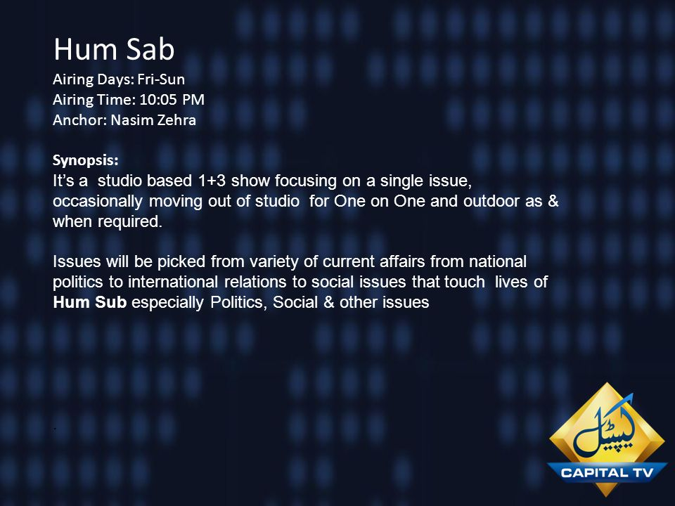 Hum Sab Airing Days: Fri-Sun Airing Time: 10:05 PM Anchor: Nasim Zehra Synopsis: Its a studio based 1+3 show focusing on a single issue, occasionally