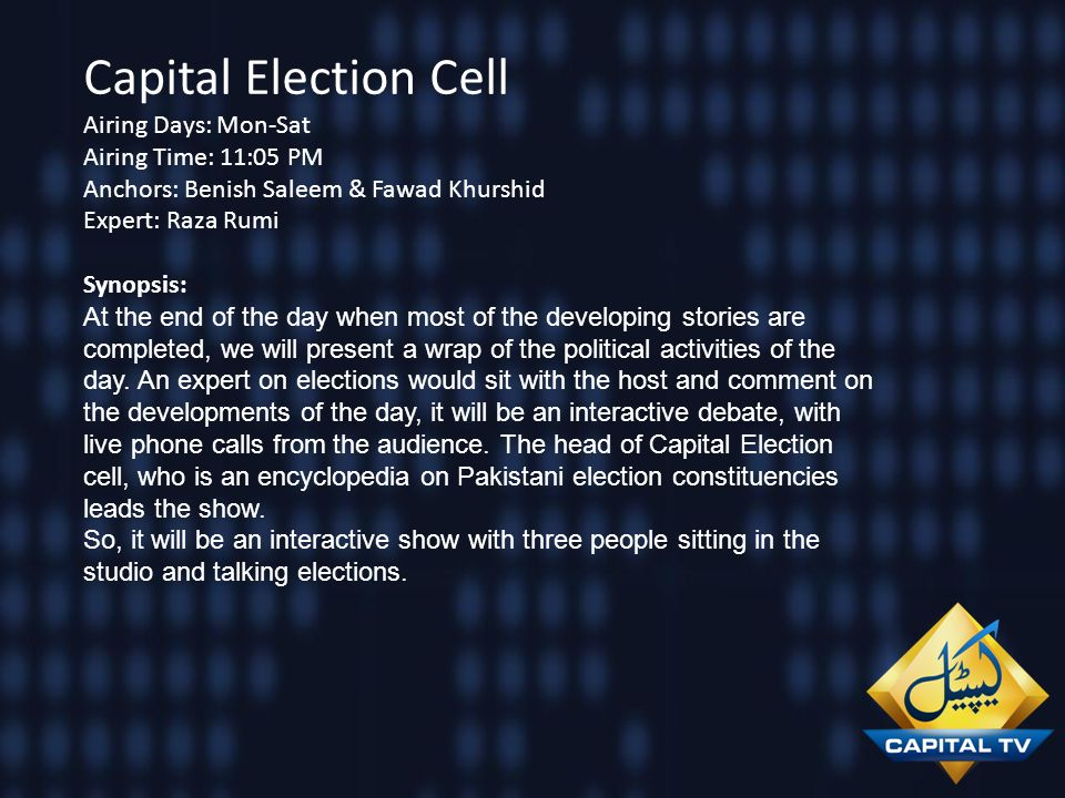 Capital Election Cell Airing Days: Mon-Sat Airing Time: 11:05 PM Anchors: Benish Saleem & Fawad Khurshid Expert: Raza Rumi Synopsis: At the end of the