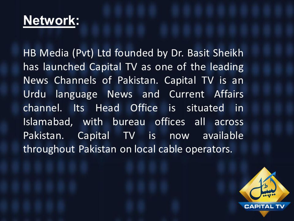 Network: HB Media (Pvt) Ltd founded by Dr. Basit Sheikh has launched Capital TV as one of the leading News Channels of Pakistan. Capital TV is an Urdu