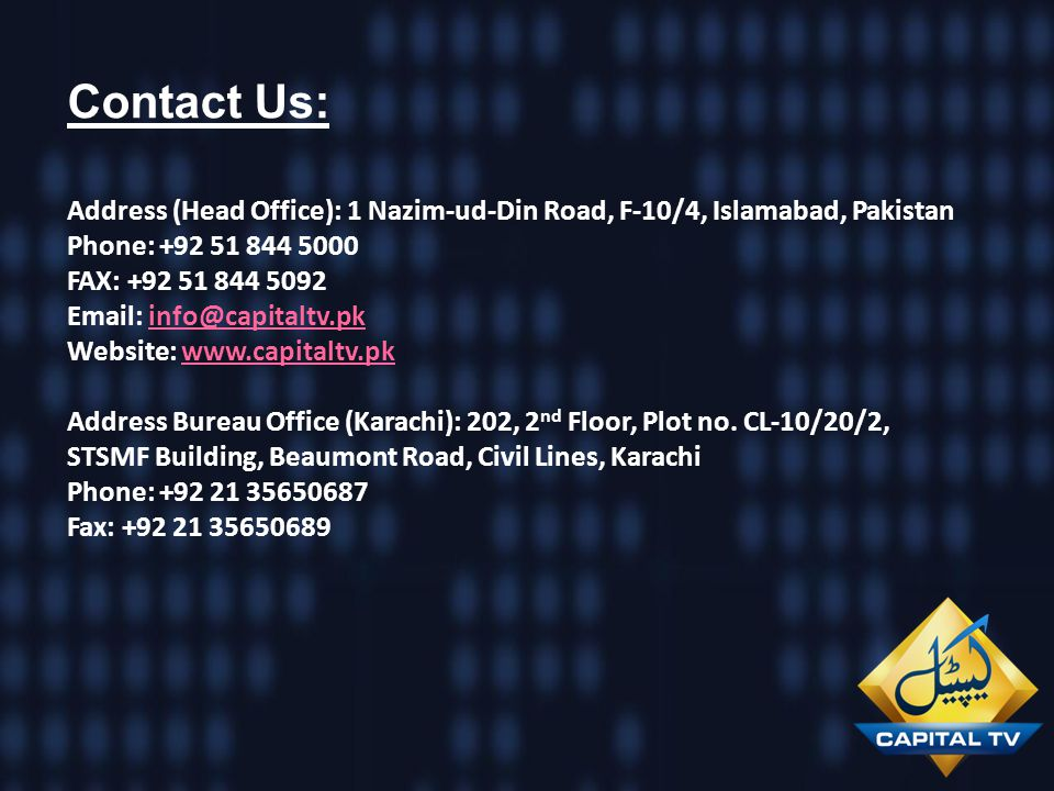 Contact Us: Address (Head Office): 1 Nazim-ud-Din Road, F-10/4, Islamabad, Pakistan Phone: +92 51 844 5000 FAX: +92 51 844 5092 Email: info@capitaltv.
