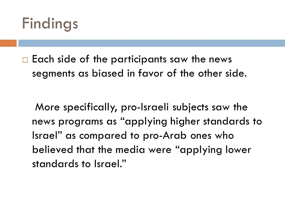 Findings Each side of the participants saw the news segments as biased in favor of the other side. More specifically, pro-Israeli subjects saw the new