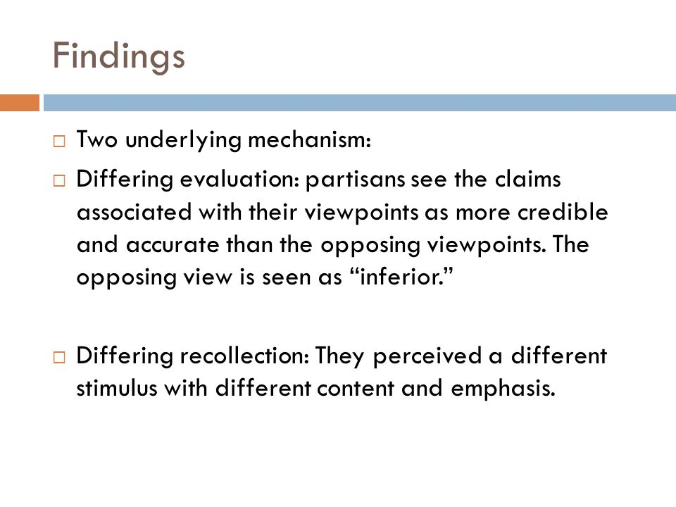 Findings Two underlying mechanism: Differing evaluation: partisans see the claims associated with their viewpoints as more credible and accurate than the opposing viewpoints.