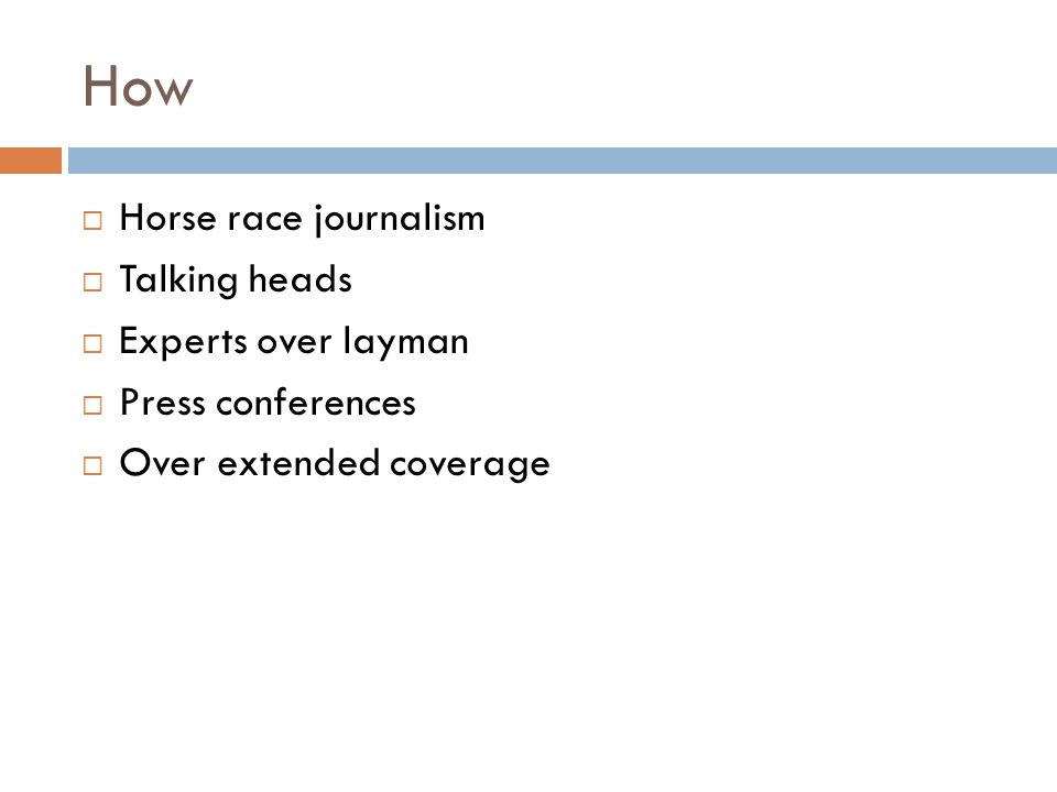 How Horse race journalism Talking heads Experts over layman Press conferences Over extended coverage