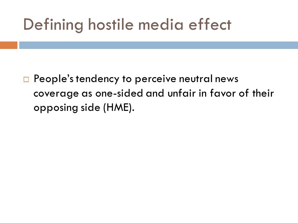 Defining hostile media effect Peoples tendency to perceive neutral news coverage as one-sided and unfair in favor of their opposing side (HME).