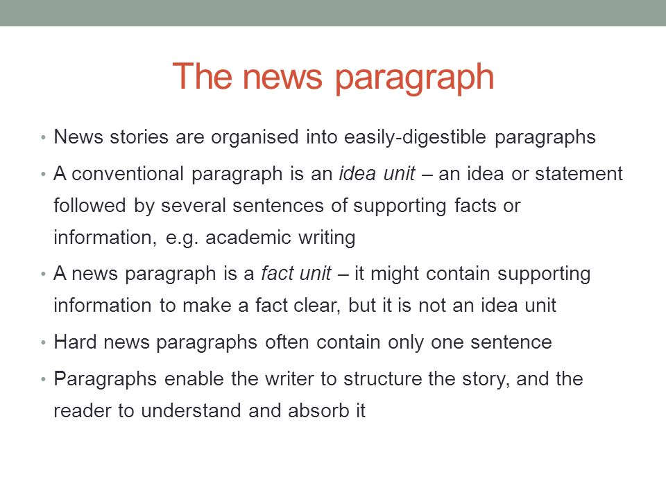 The news paragraph News stories are organised into easily-digestible paragraphs A conventional paragraph is an idea unit – an idea or statement follow