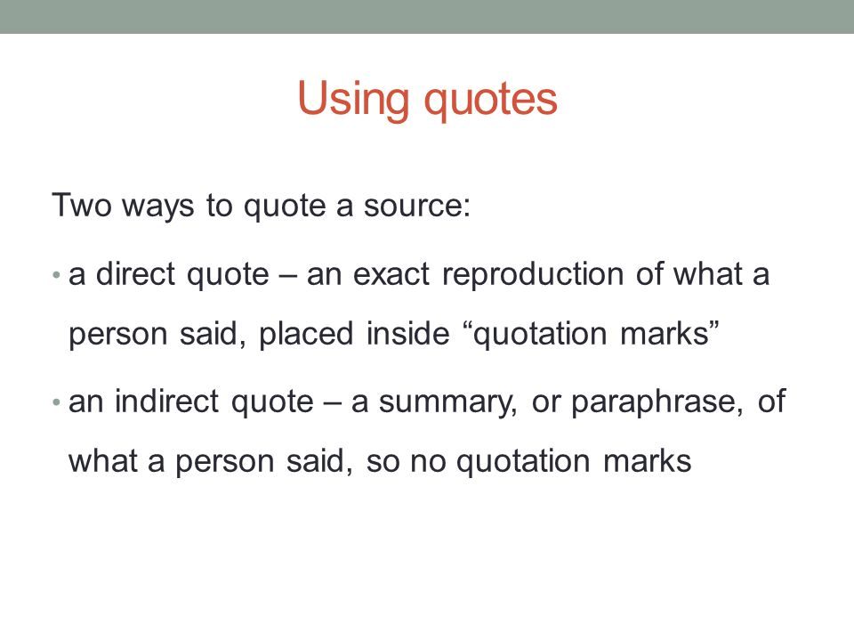 Using quotes Two ways to quote a source: a direct quote – an exact reproduction of what a person said, placed inside quotation marks an indirect quote